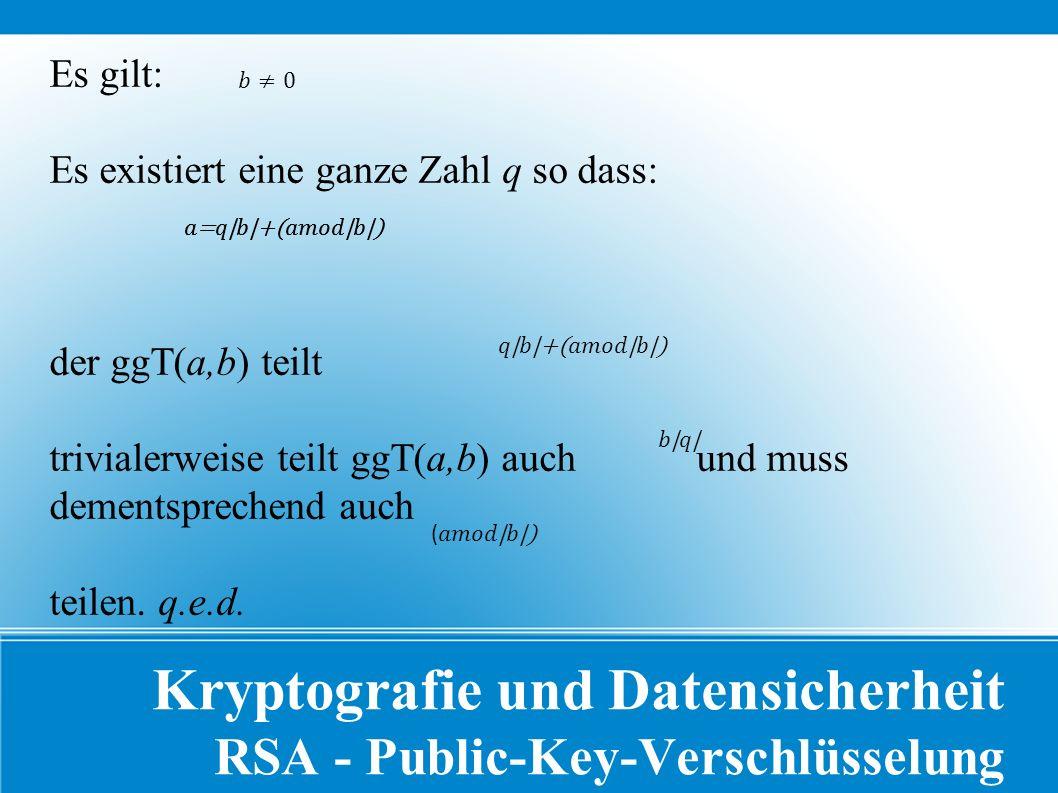 Kryptografie und Datensicherheit RSA - Public-Key-Verschlüsselung Es gilt: Es existiert eine ganze Zahl q so dass: der ggT(a,b) teilt trivialerweise teilt ggT(a,b) auch und muss dementsprechend auch teilen.