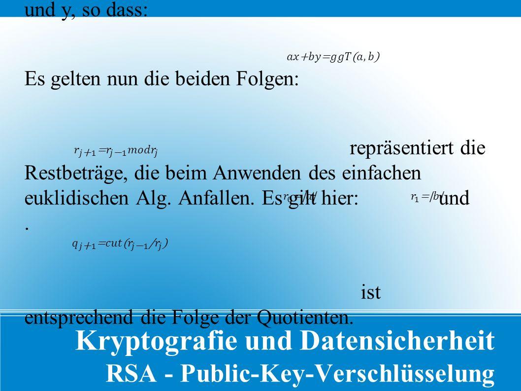 Kryptografie und Datensicherheit RSA - Public-Key-Verschlüsselung Der Erweiterte euklidische Algorithmus errechnet ein x und y, so dass: Es gelten nun die beiden Folgen: repräsentiert die Restbeträge, die beim Anwenden des einfachen euklidischen Alg.
