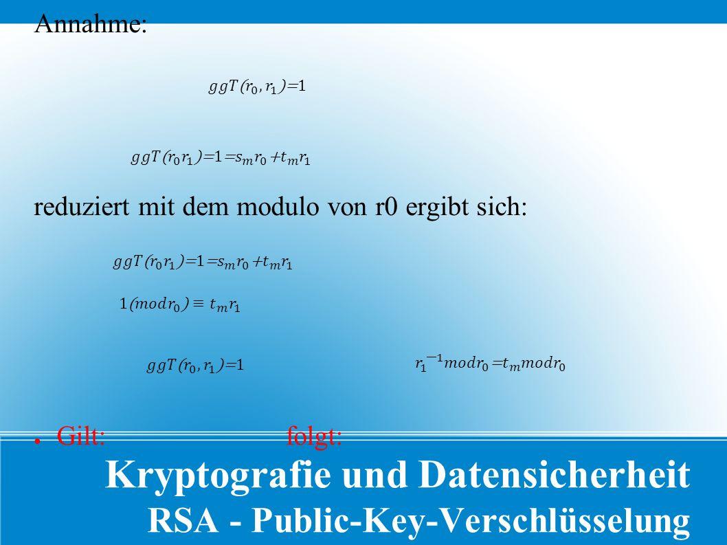 Kryptografie und Datensicherheit RSA - Public-Key-Verschlüsselung Annahme: reduziert mit dem modulo von r0 ergibt sich: ● Gilt: folgt: