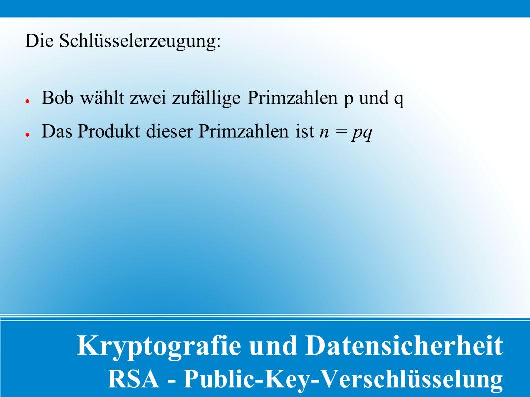 Kryptografie und Datensicherheit RSA - Public-Key-Verschlüsselung Die Schlüsselerzeugung: ● Bob wählt zwei zufällige Primzahlen p und q ● Das Produkt dieser Primzahlen ist n = pq