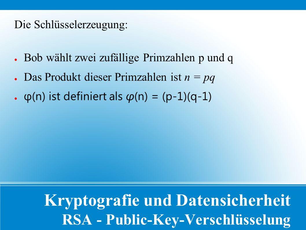 Kryptografie und Datensicherheit RSA - Public-Key-Verschlüsselung Die Schlüsselerzeugung: ● Bob wählt zwei zufällige Primzahlen p und q ● Das Produkt dieser Primzahlen ist n = pq ● φ(n) ist definiert als φ(n) = (p-1)(q-1)