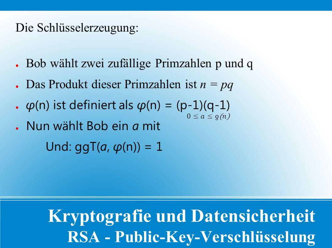 Kryptografie und Datensicherheit RSA - Public-Key-Verschlüsselung Die Schlüsselerzeugung: ● Bob wählt zwei zufällige Primzahlen p und q ● Das Produkt dieser Primzahlen ist n = pq ● φ(n) ist definiert als φ(n) = (p-1)(q-1) ● Nun wählt Bob ein a mit Und: ggT(a, φ(n)) = 1