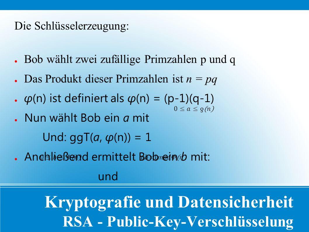 Kryptografie und Datensicherheit RSA - Public-Key-Verschlüsselung Die Schlüsselerzeugung: ● Bob wählt zwei zufällige Primzahlen p und q ● Das Produkt dieser Primzahlen ist n = pq ● φ(n) ist definiert als φ(n) = (p-1)(q-1) ● Nun wählt Bob ein a mit Und: ggT(a, φ(n)) = 1 ● Anchließend ermittelt Bob ein b mit: und