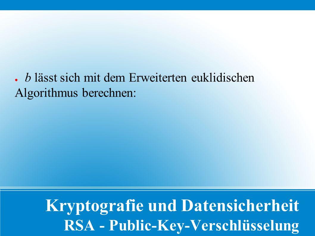 Kryptografie und Datensicherheit RSA - Public-Key-Verschlüsselung ● b lässt sich mit dem Erweiterten euklidischen Algorithmus berechnen: