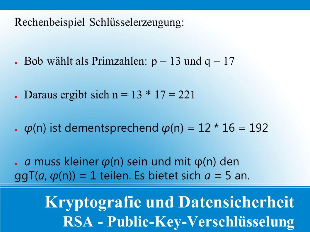 Kryptografie und Datensicherheit RSA - Public-Key-Verschlüsselung Rechenbeispiel Schlüsselerzeugung: ● Bob wählt als Primzahlen: p = 13 und q = 17 ● Daraus ergibt sich n = 13 * 17 = 221 ● φ(n) ist dementsprechend φ(n) = 12 * 16 = 192 ● a muss kleiner φ(n) sein und mit φ(n) den ggT(a, φ(n)) = 1 teilen.