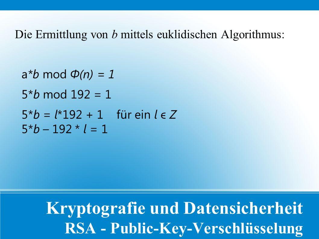 Kryptografie und Datensicherheit RSA - Public-Key-Verschlüsselung Die Ermittlung von b mittels euklidischen Algorithmus: a*b mod Φ(n) = 1 5*b mod 192 = 1 5*b = l*192 + 1 für ein l ϵ Z 5*b – 192 * l = 1