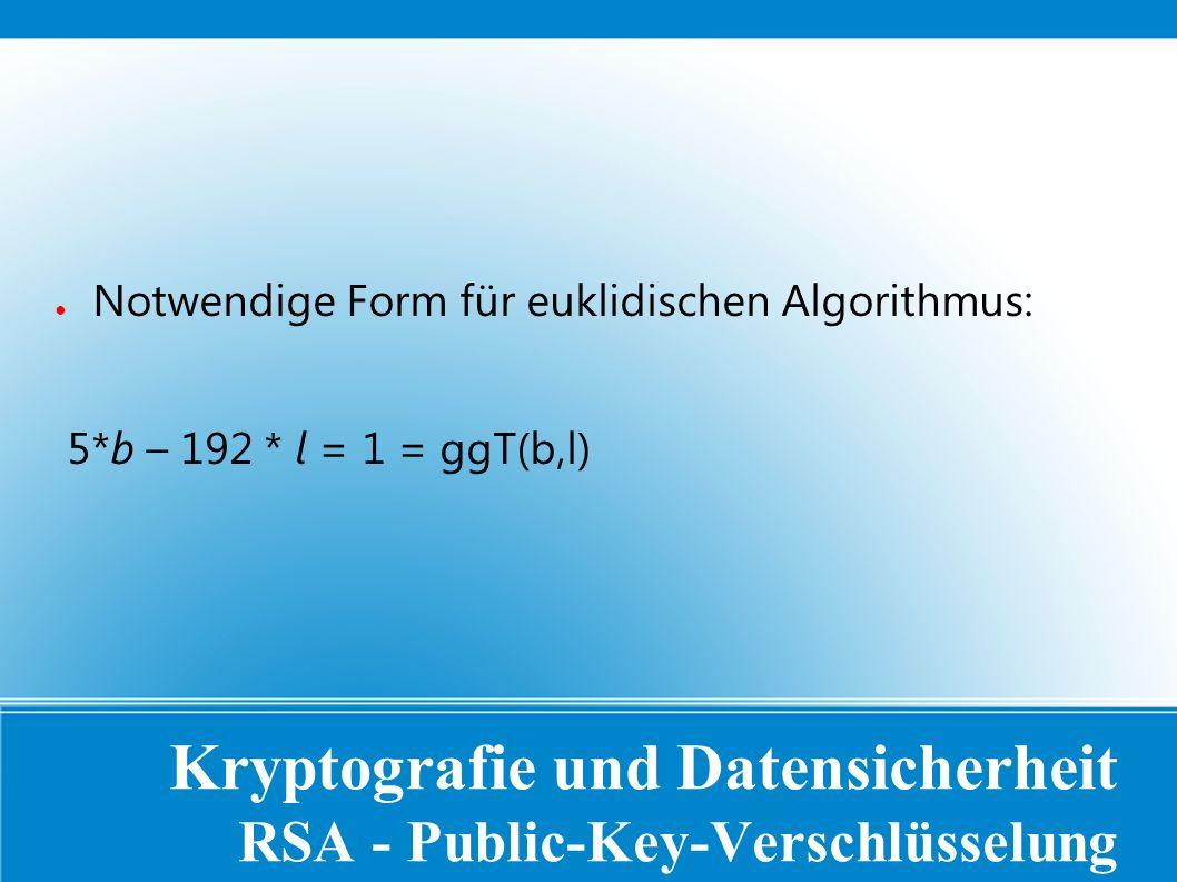 Kryptografie und Datensicherheit RSA - Public-Key-Verschlüsselung ● Notwendige Form für euklidischen Algorithmus: 5*b – 192 * l = 1 = ggT(b,l)