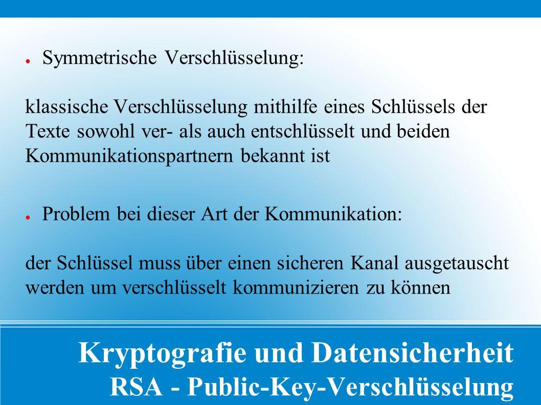 Kryptografie und Datensicherheit RSA - Public-Key-Verschlüsselung ● Symmetrische Verschlüsselung: klassische Verschlüsselung mithilfe eines Schlüssels der Texte sowohl ver- als auch entschlüsselt und beiden Kommunikationspartnern bekannt ist ● Problem bei dieser Art der Kommunikation: der Schlüssel muss über einen sicheren Kanal ausgetauscht werden um verschlüsselt kommunizieren zu können
