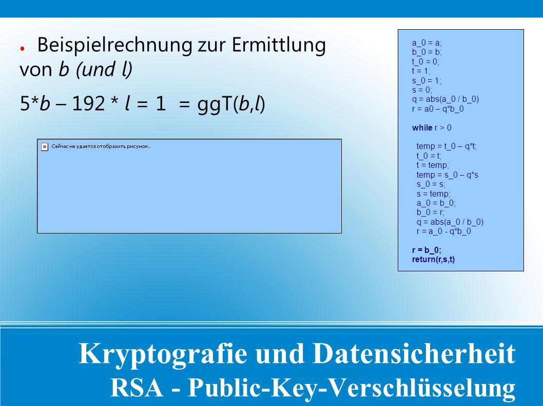 Kryptografie und Datensicherheit RSA - Public-Key-Verschlüsselung ● Beispielrechnung zur Ermittlung von b (und l) 5*b – 192 * l = 1 = ggT(b,l) a_0 = a; b_0 = b; t_0 = 0; t = 1; s_0 = 1; s = 0; q = abs(a_0 / b_0) r = a0 – q*b_0 while r > 0 temp = t_0 – q*t; t_0 = t; t = temp; temp = s_0 – q*s s_0 = s; s = temp; a_0 = b_0; b_0 = r; q = abs(a_0 / b_0) r = a_0 - q*b_0 r = b_0; return(r,s,t)