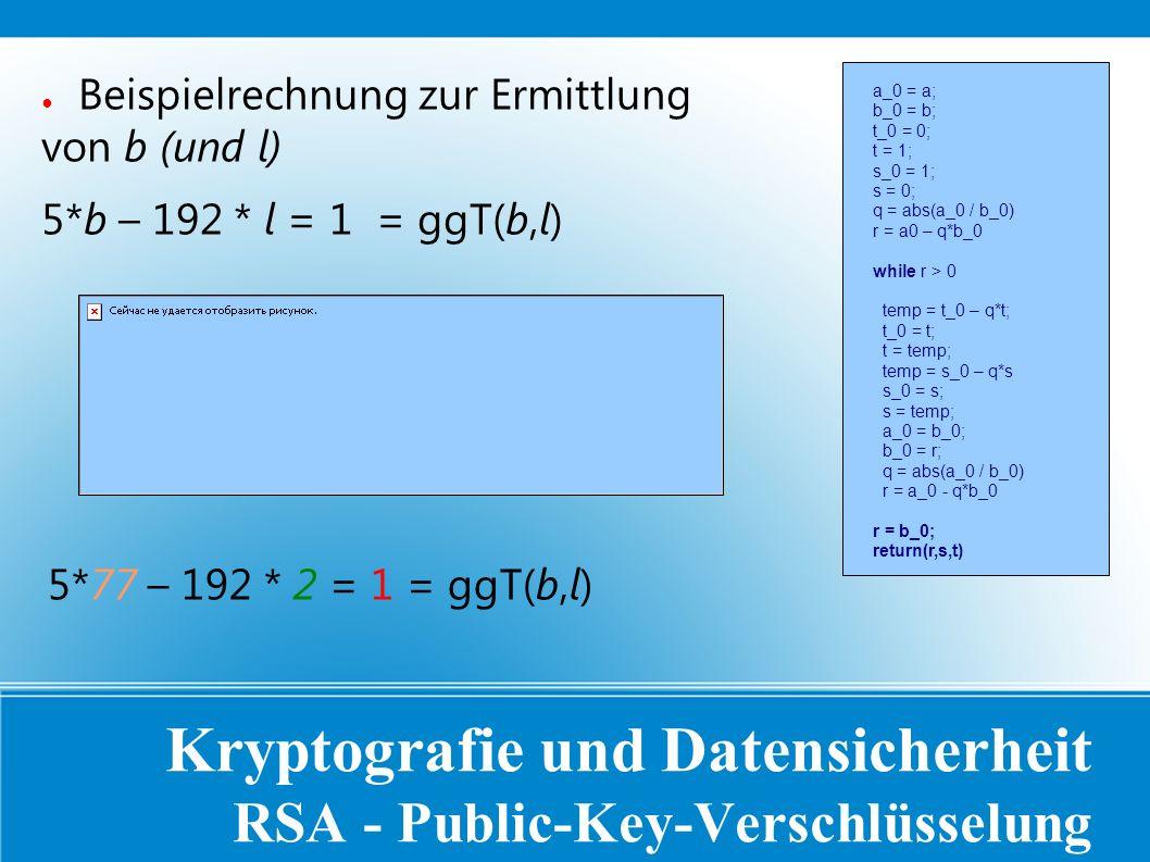 Kryptografie und Datensicherheit RSA - Public-Key-Verschlüsselung ● Beispielrechnung zur Ermittlung von b (und l) 5*b – 192 * l = 1 = ggT(b,l) a_0 = a; b_0 = b; t_0 = 0; t = 1; s_0 = 1; s = 0; q = abs(a_0 / b_0) r = a0 – q*b_0 while r > 0 temp = t_0 – q*t; t_0 = t; t = temp; temp = s_0 – q*s s_0 = s; s = temp; a_0 = b_0; b_0 = r; q = abs(a_0 / b_0) r = a_0 - q*b_0 r = b_0; return(r,s,t) 5*77 – 192 * 2 = 1 = ggT(b,l)