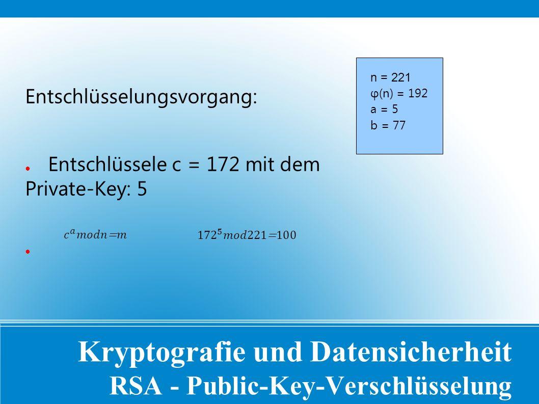 Kryptografie und Datensicherheit RSA - Public-Key-Verschlüsselung Entschlüsselungsvorgang: ● Entschlüssele c = 172 mit dem Private-Key: 5 ● n = 221 φ(n) = 192 a = 5 b = 77