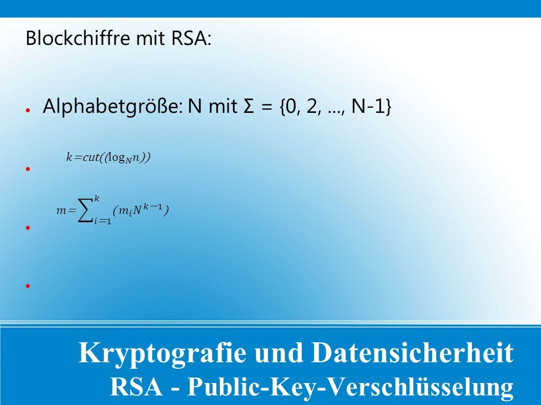 Kryptografie und Datensicherheit RSA - Public-Key-Verschlüsselung Blockchiffre mit RSA: ● Alphabetgröße: N mit Σ = {0, 2,..., N-1} ●