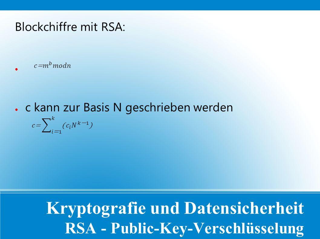 Kryptografie und Datensicherheit RSA - Public-Key-Verschlüsselung Blockchiffre mit RSA: ● ● c kann zur Basis N geschrieben werden