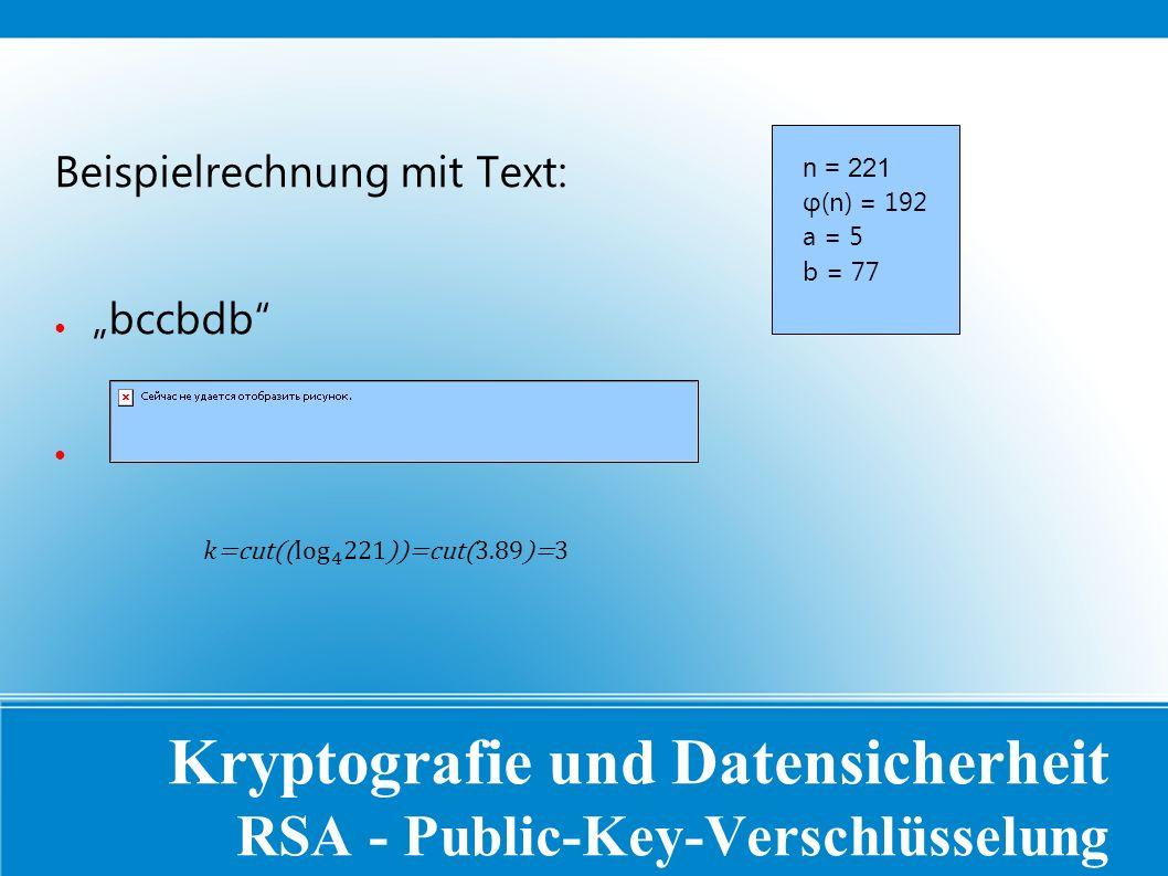 """Kryptografie und Datensicherheit RSA - Public-Key-Verschlüsselung Beispielrechnung mit Text: ● """"bccbdb ● n = 221 φ(n) = 192 a = 5 b = 77"""