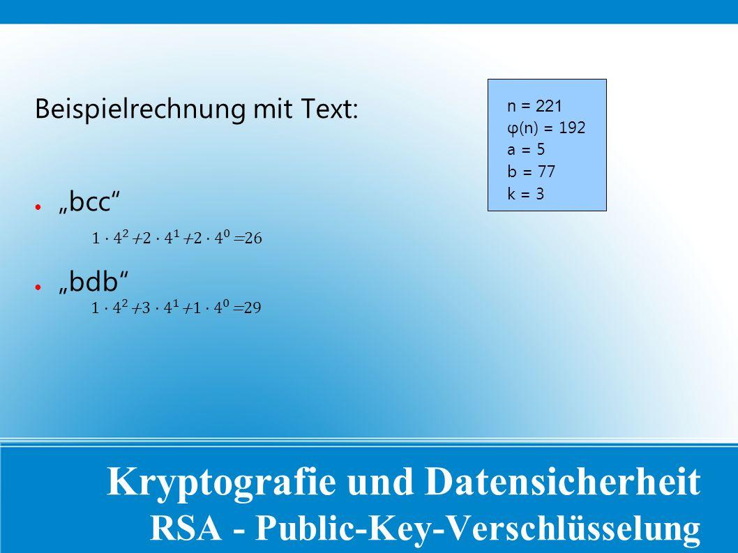 """Kryptografie und Datensicherheit RSA - Public-Key-Verschlüsselung Beispielrechnung mit Text: ● """"bcc ● """"bdb n = 221 φ(n) = 192 a = 5 b = 77 k = 3"""