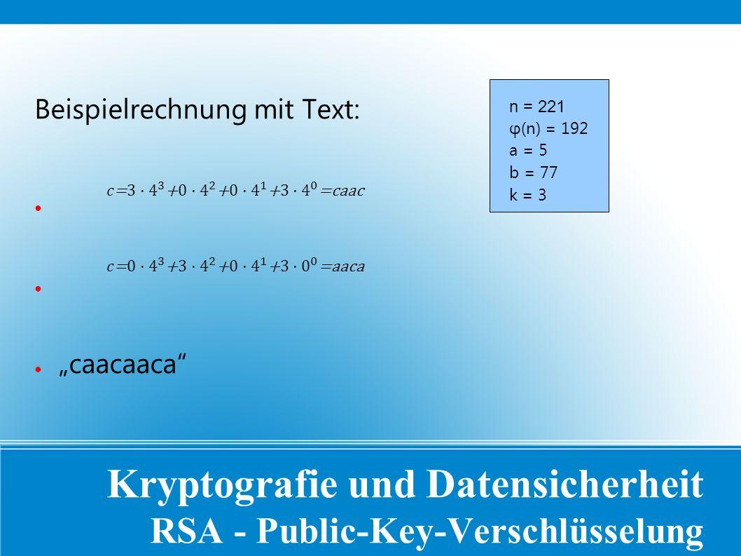 """Kryptografie und Datensicherheit RSA - Public-Key-Verschlüsselung Beispielrechnung mit Text: ● ● """"caacaaca n = 221 φ(n) = 192 a = 5 b = 77 k = 3"""