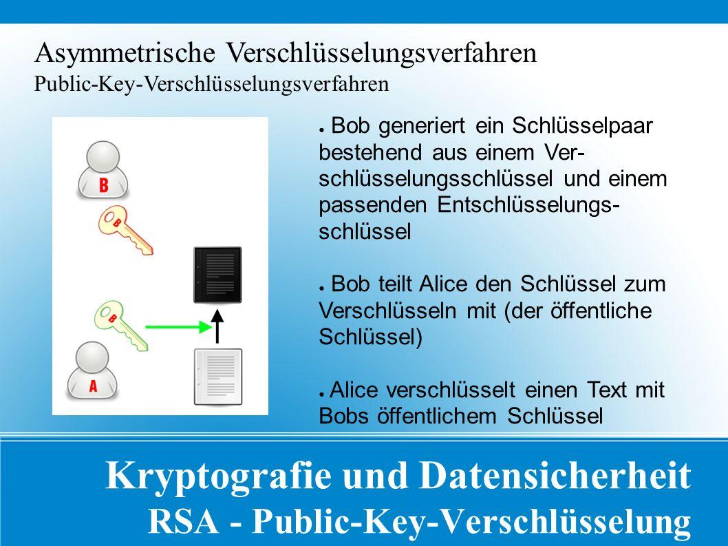 Kryptografie und Datensicherheit RSA - Public-Key-Verschlüsselung Asymmetrische Verschlüsselungsverfahren Public-Key-Verschlüsselungsverfahren ● Bob generiert ein Schlüsselpaar bestehend aus einem Ver- schlüsselungsschlüssel und einem passenden Entschlüsselungs- schlüssel ● Bob teilt Alice den Schlüssel zum Verschlüsseln mit (der öffentliche Schlüssel) ● Alice verschlüsselt einen Text mit Bobs öffentlichem Schlüssel