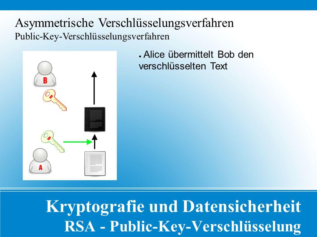 Kryptografie und Datensicherheit RSA - Public-Key-Verschlüsselung Asymmetrische Verschlüsselungsverfahren Public-Key-Verschlüsselungsverfahren ● Alice übermittelt Bob den verschlüsselten Text