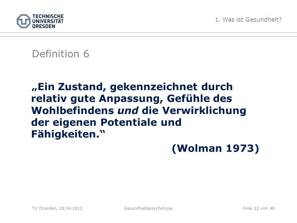 """Definition 6 TU Dresden, 05.04.2012Gesundheitspsychologie """"Ein Zustand, gekennzeichnet durch relativ gute Anpassung, Gefühle des Wohlbefindens und die Verwirklichung der eigenen Potentiale und Fähigkeiten. (Wolman 1973) 1."""