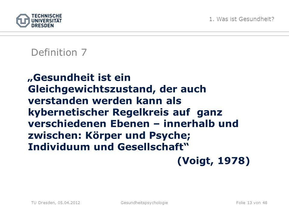 """Definition 7 TU Dresden, 05.04.2012Gesundheitspsychologie """"Gesundheit ist ein Gleichgewichtszustand, der auch verstanden werden kann als kybernetischer Regelkreis auf ganz verschiedenen Ebenen – innerhalb und zwischen: Körper und Psyche; Individuum und Gesellschaft (Voigt, 1978) 1."""