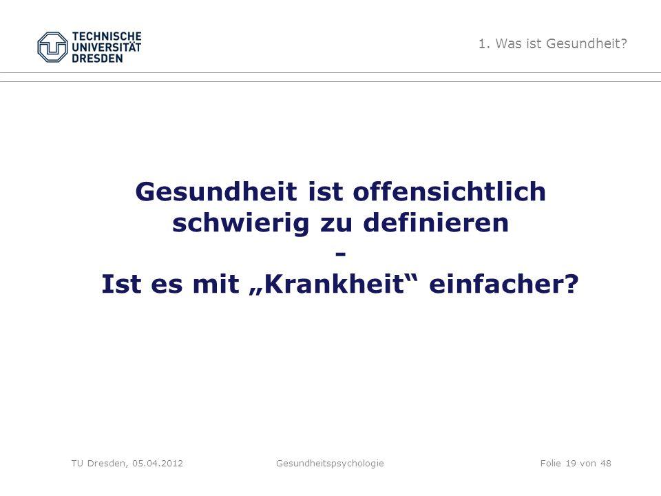 """Gesundheit ist offensichtlich schwierig zu definieren - Ist es mit """"Krankheit"""" einfacher? TU Dresden, 05.04.2012Gesundheitspsychologie 1. Was ist Gesu"""