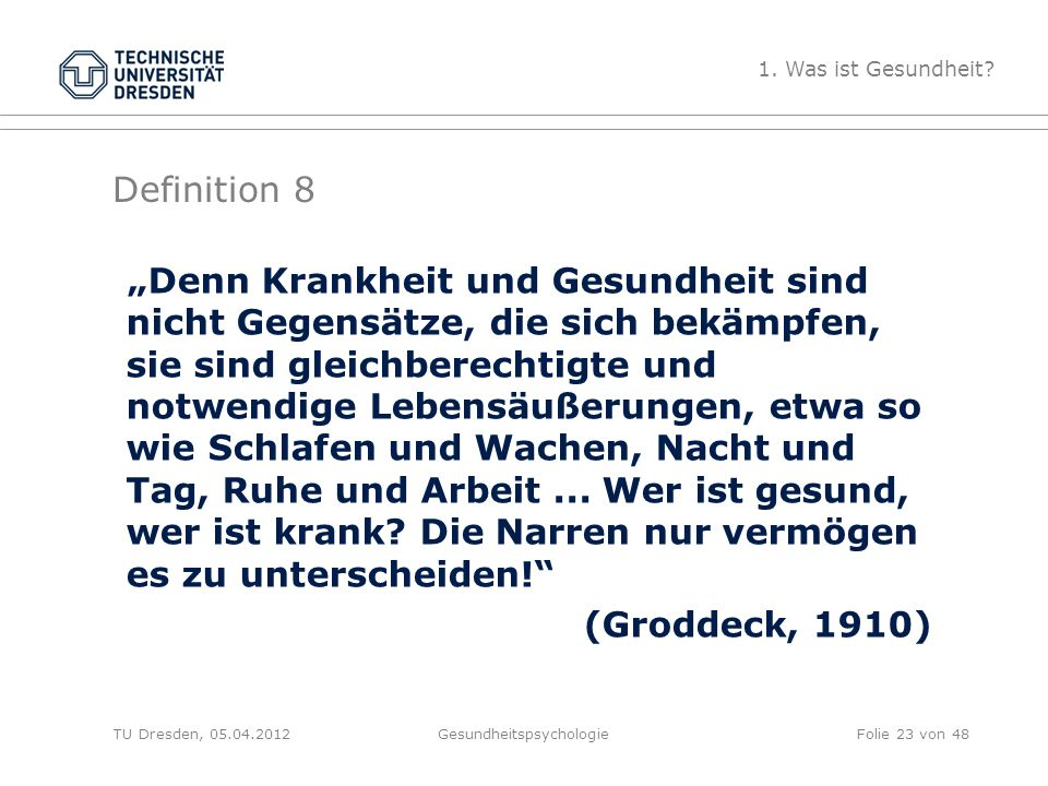 """Definition 8 TU Dresden, 05.04.2012Gesundheitspsychologie """"Denn Krankheit und Gesundheit sind nicht Gegensätze, die sich bekämpfen, sie sind gleichber"""