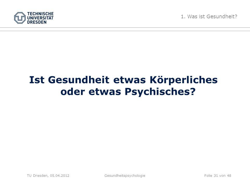 Ist Gesundheit etwas Körperliches oder etwas Psychisches? TU Dresden, 05.04.2012Gesundheitspsychologie 1. Was ist Gesundheit? Folie 31 von 48