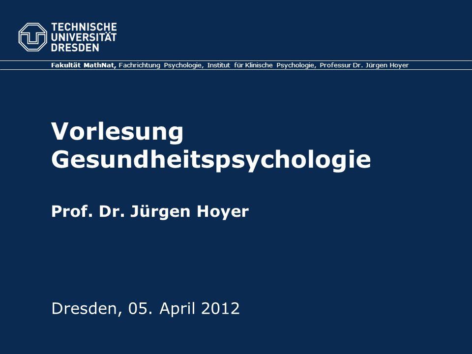 Vorlesung Gesundheitspsychologie Prof. Dr. Jürgen Hoyer Dresden, 05. April 2012 Fakultät MathNat, Fachrichtung Psychologie, Institut für Klinische Psy