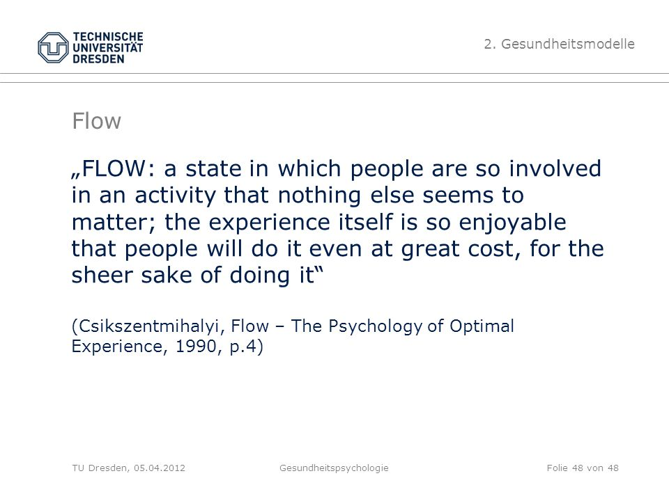 "Flow ""FLOW: a state in which people are so involved in an activity that nothing else seems to matter; the experience itself is so enjoyable that people will do it even at great cost, for the sheer sake of doing it (Csikszentmihalyi, Flow – The Psychology of Optimal Experience, 1990, p.4) TU Dresden, 05.04.2012Gesundheitspsychologie 2."