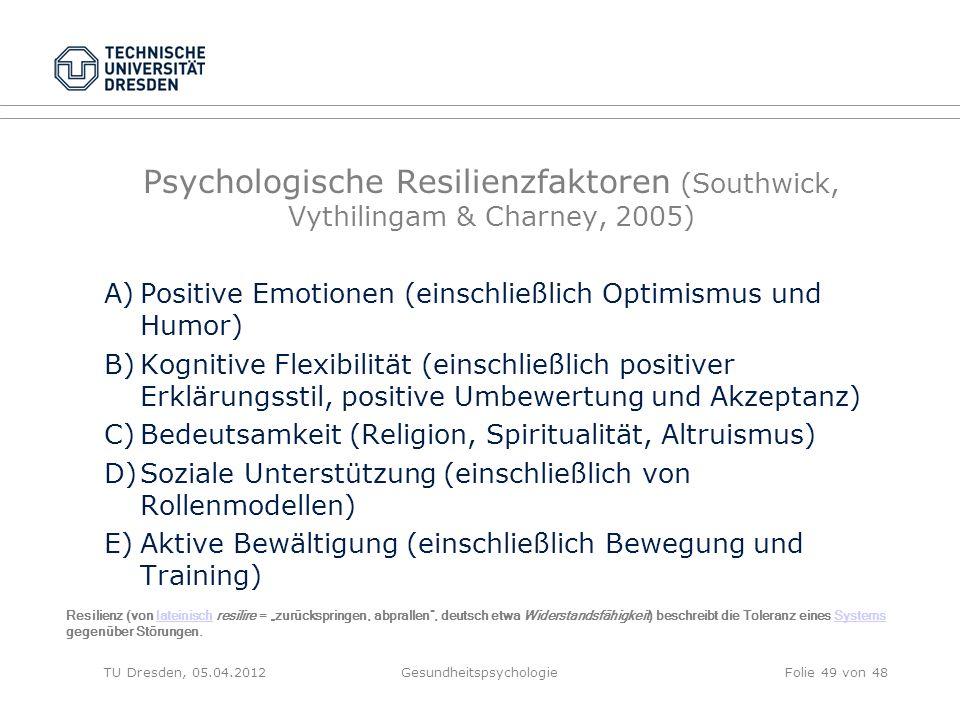 """Psychologische Resilienzfaktoren (Southwick, Vythilingam & Charney, 2005) A)Positive Emotionen (einschließlich Optimismus und Humor) B)Kognitive Flexibilität (einschließlich positiver Erklärungsstil, positive Umbewertung und Akzeptanz) C)Bedeutsamkeit (Religion, Spiritualität, Altruismus) D)Soziale Unterstützung (einschließlich von Rollenmodellen) E)Aktive Bewältigung (einschließlich Bewegung und Training) TU Dresden, 05.04.2012Gesundheitspsychologie Resilienz (von lateinisch resilire = """"zurückspringen, abprallen , deutsch etwa Widerstandsfähigkeit) beschreibt die Toleranz eines Systems gegenüber Störungen.lateinischSystems Folie 49 von 48"""