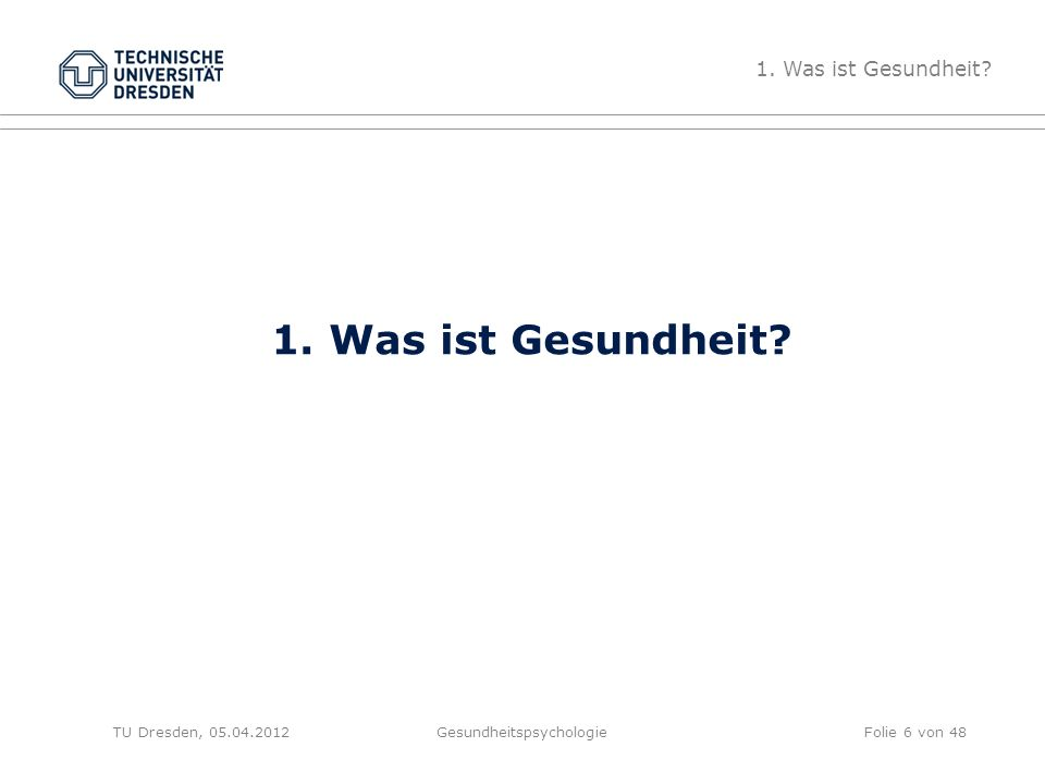 1. Was ist Gesundheit? TU Dresden, 05.04.2012Gesundheitspsychologie 1. Was ist Gesundheit? Folie 6 von 48