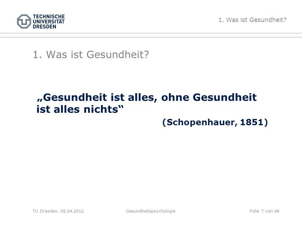 """1. Was ist Gesundheit? """"Gesundheit ist alles, ohne Gesundheit ist alles nichts"""" (Schopenhauer, 1851) TU Dresden, 05.04.2012Gesundheitspsychologie 1. W"""