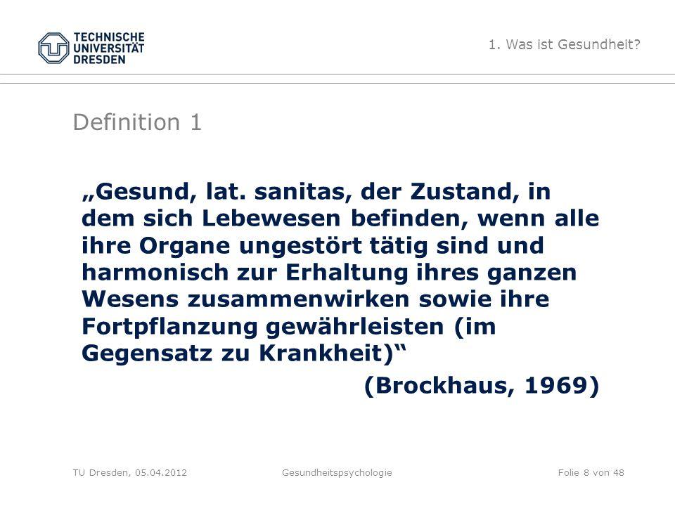 """Definition 2 TU Dresden, 05.04.2012Gesundheitspsychologie """"Gesundheit ist ein Zustand vollständigen körperliche, geistigen und sozialen Wohlbefindens und nicht nur die Abwesenheit von Krankheit und Gebrechen ."""