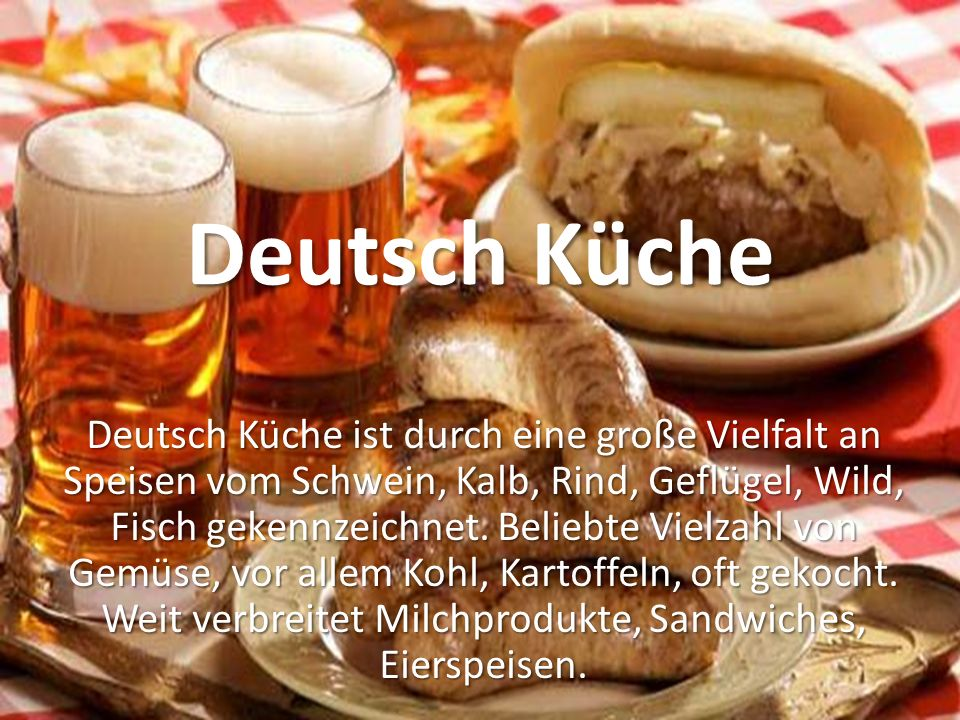 Deutsch Küche Deutsch Küche ist durch eine große Vielfalt an Speisen vom Schwein, Kalb, Rind, Geflügel, Wild, Fisch gekennzeichnet.
