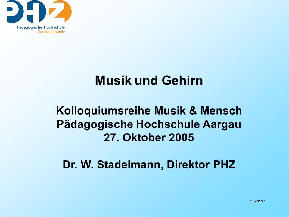 1 Referat Musik und Gehirn Kolloquiumsreihe Musik & Mensch Pädagogische Hochschule Aargau 27. Oktober 2005 Dr. W. Stadelmann, Direktor PHZ