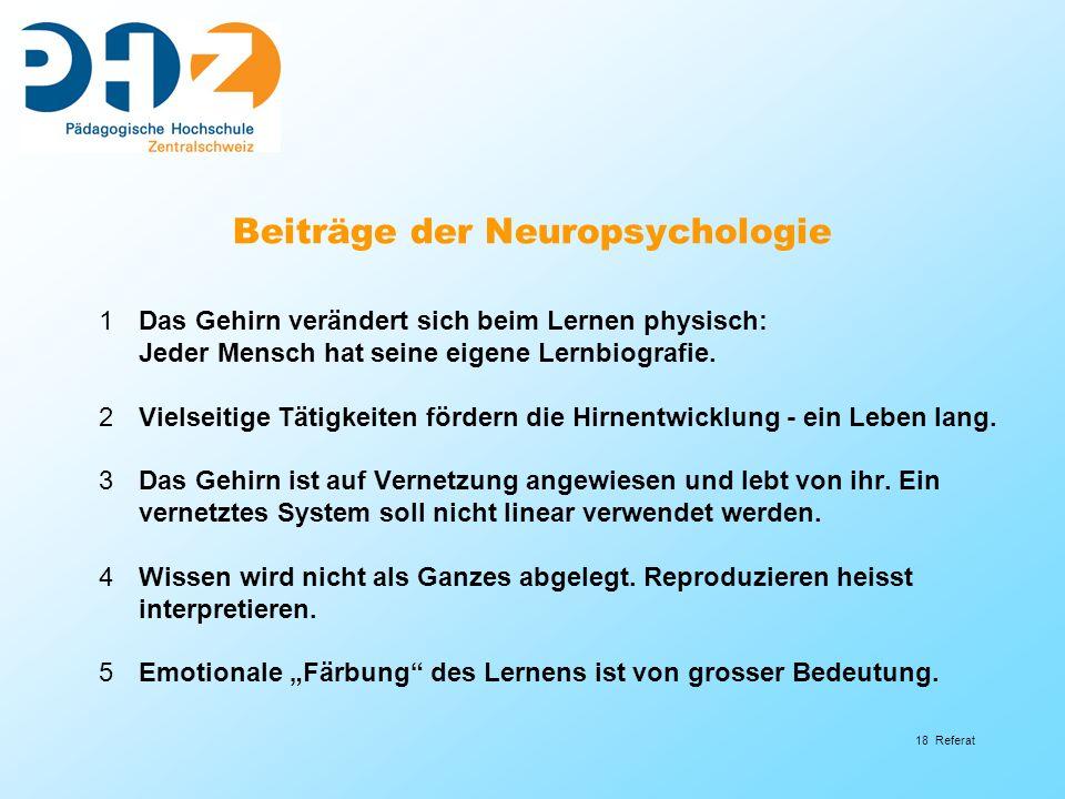 18 Referat Beiträge der Neuropsychologie 1Das Gehirn verändert sich beim Lernen physisch: Jeder Mensch hat seine eigene Lernbiografie. 2Vielseitige Tä