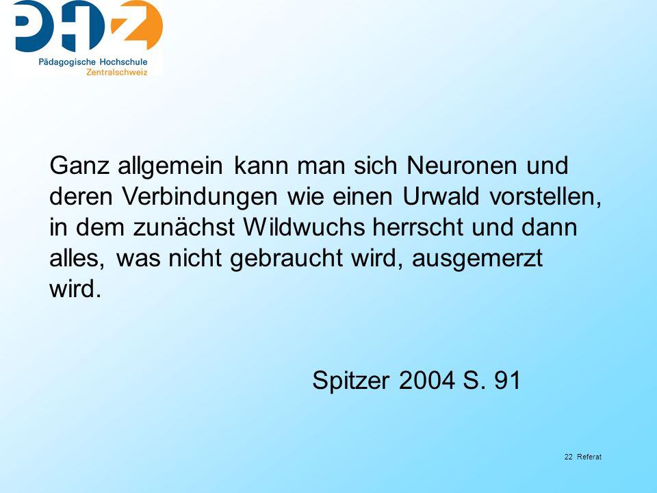 22 Referat Ganz allgemein kann man sich Neuronen und deren Verbindungen wie einen Urwald vorstellen, in dem zunächst Wildwuchs herrscht und dann alles, was nicht gebraucht wird, ausgemerzt wird.