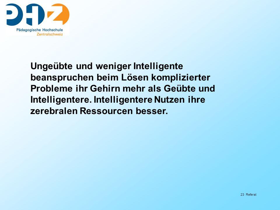 23 Referat Ungeübte und weniger Intelligente beanspruchen beim Lösen komplizierter Probleme ihr Gehirn mehr als Geübte und Intelligentere. Intelligent