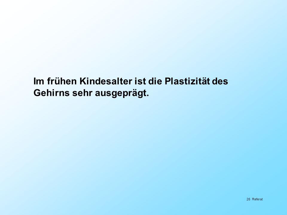 26 Referat Im frühen Kindesalter ist die Plastizität des Gehirns sehr ausgeprägt.