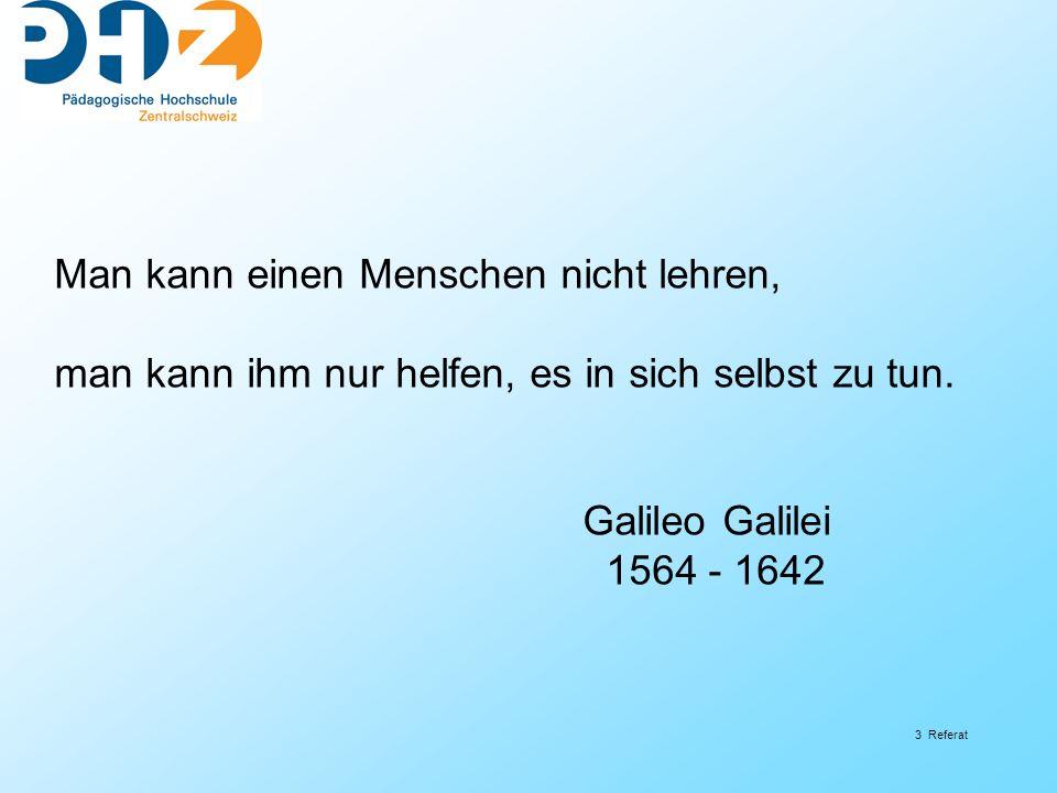 3 Referat Man kann einen Menschen nicht lehren, man kann ihm nur helfen, es in sich selbst zu tun. Galileo Galilei 1564 - 1642