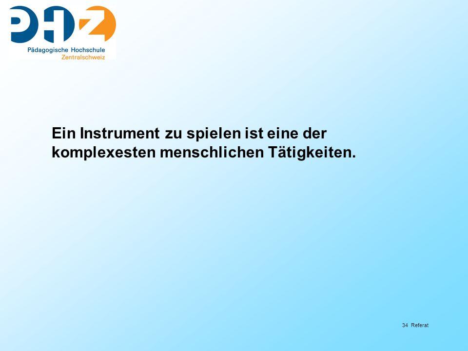 34 Referat Ein Instrument zu spielen ist eine der komplexesten menschlichen Tätigkeiten.