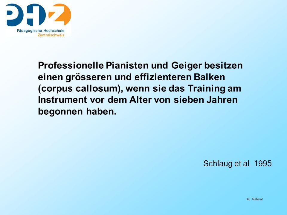 40 Referat Professionelle Pianisten und Geiger besitzen einen grösseren und effizienteren Balken (corpus callosum), wenn sie das Training am Instrument vor dem Alter von sieben Jahren begonnen haben.
