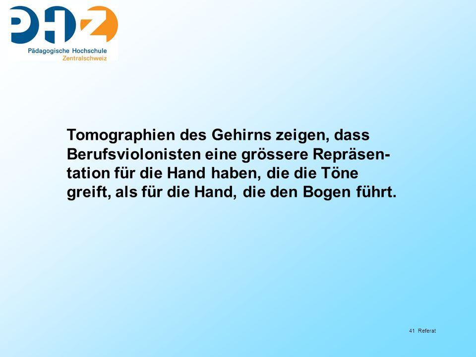 41 Referat Tomographien des Gehirns zeigen, dass Berufsviolonisten eine grössere Repräsen- tation für die Hand haben, die die Töne greift, als für die Hand, die den Bogen führt.