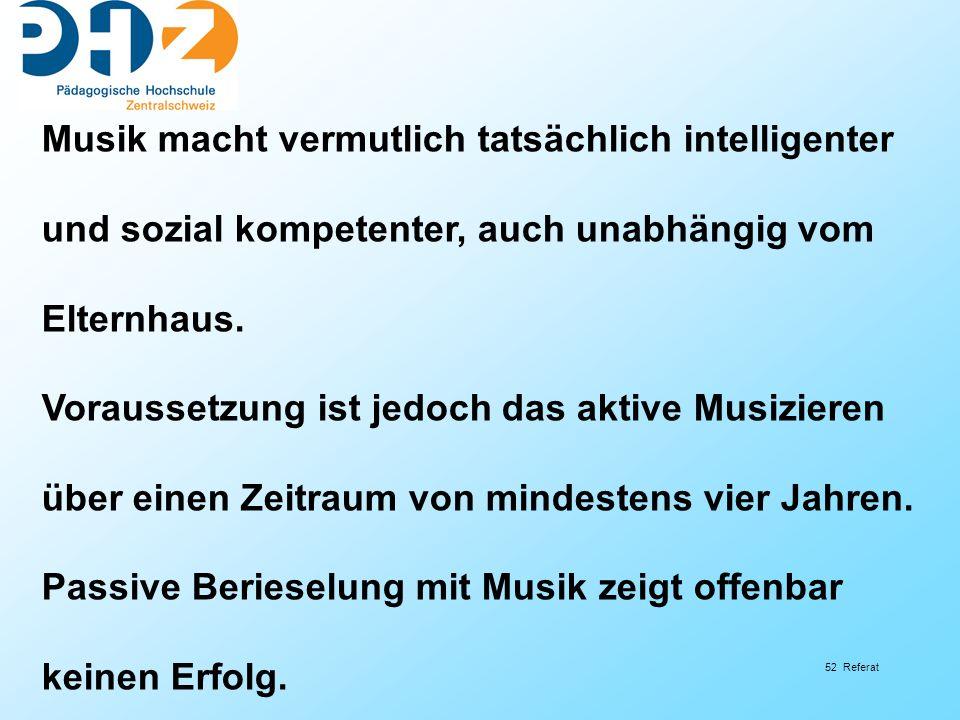 52 Referat Musik macht vermutlich tatsächlich intelligenter und sozial kompetenter, auch unabhängig vom Elternhaus. Voraussetzung ist jedoch das aktiv