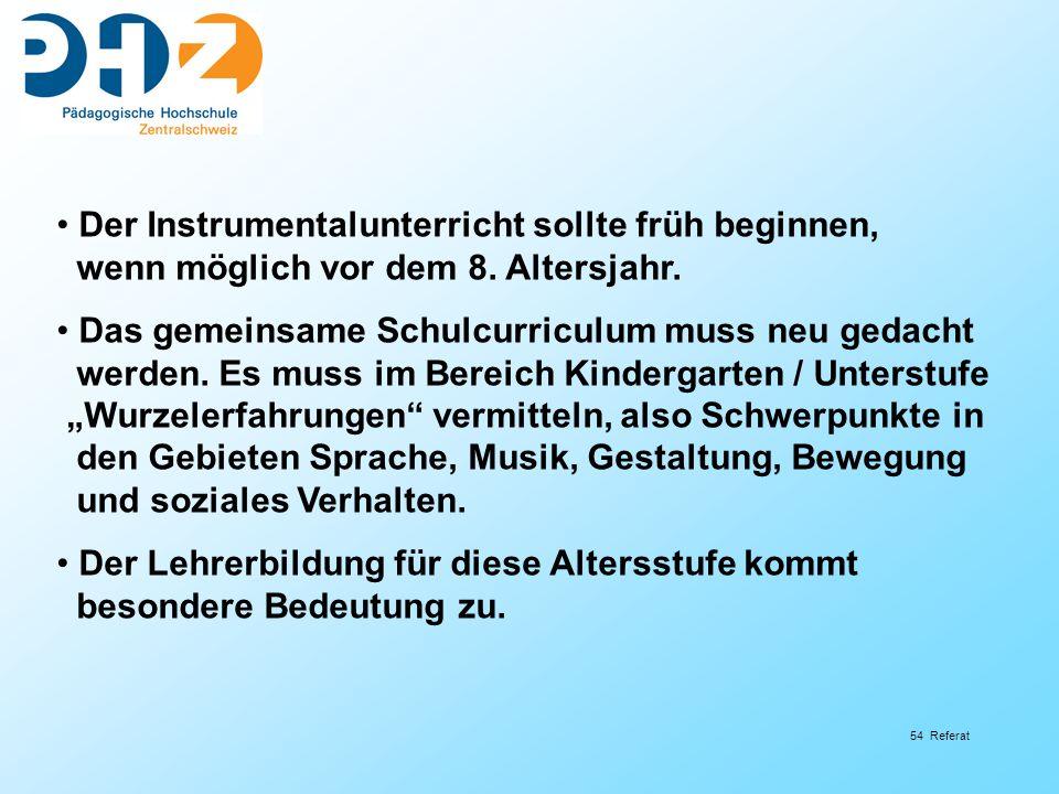 54 Referat Der Instrumentalunterricht sollte früh beginnen, wenn möglich vor dem 8. Altersjahr. Das gemeinsame Schulcurriculum muss neu gedacht werden