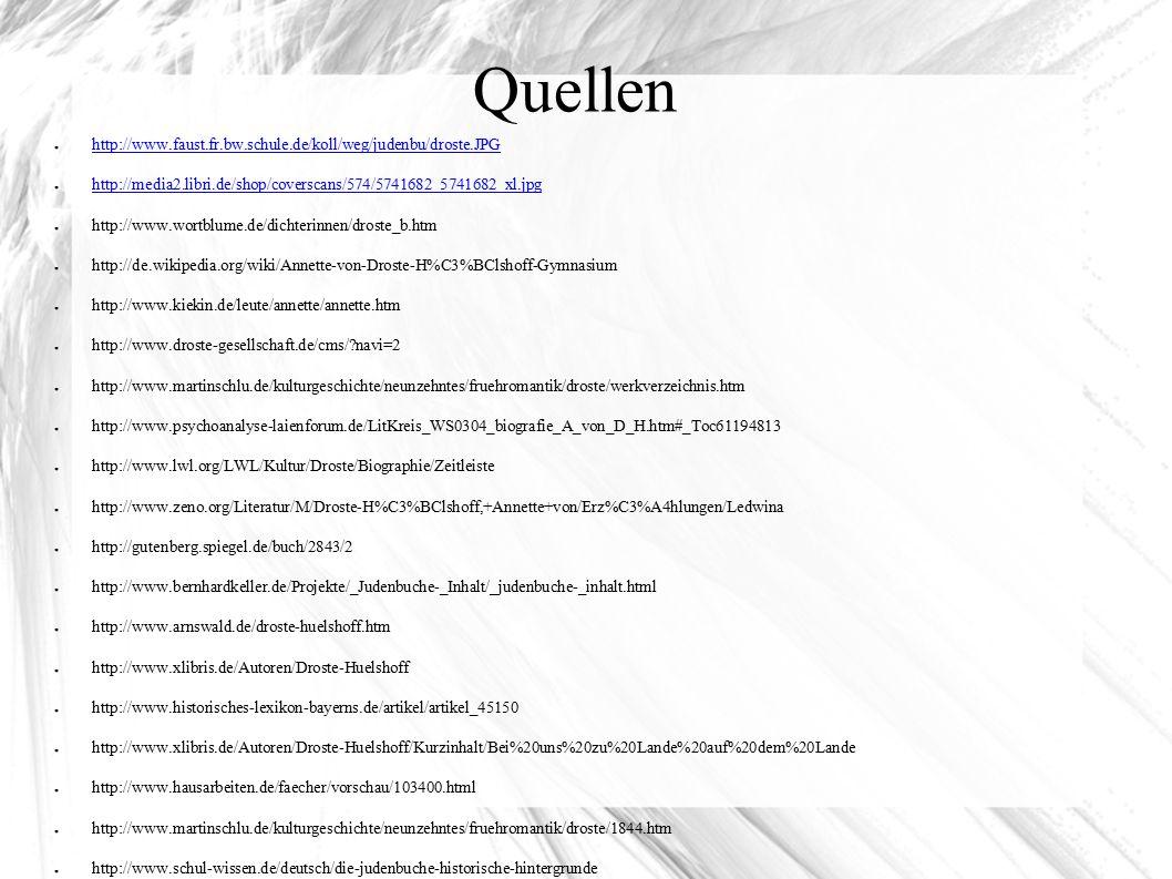Quellen ● http://www.faust.fr.bw.schule.de/koll/weg/judenbu/droste.JPG http://www.faust.fr.bw.schule.de/koll/weg/judenbu/droste.JPG ● http://media2.libri.de/shop/coverscans/574/5741682_5741682_xl.jpg http://media2.libri.de/shop/coverscans/574/5741682_5741682_xl.jpg ● http://www.wortblume.de/dichterinnen/droste_b.htm ● http://de.wikipedia.org/wiki/Annette-von-Droste-H%C3%BClshoff-Gymnasium ● http://www.kiekin.de/leute/annette/annette.htm ● http://www.droste-gesellschaft.de/cms/ navi=2 ● http://www.martinschlu.de/kulturgeschichte/neunzehntes/fruehromantik/droste/werkverzeichnis.htm ● http://www.psychoanalyse-laienforum.de/LitKreis_WS0304_biografie_A_von_D_H.htm#_Toc61194813 ● http://www.lwl.org/LWL/Kultur/Droste/Biographie/Zeitleiste ● http://www.zeno.org/Literatur/M/Droste-H%C3%BClshoff,+Annette+von/Erz%C3%A4hlungen/Ledwina ● http://gutenberg.spiegel.de/buch/2843/2 ● http://www.bernhardkeller.de/Projekte/_Judenbuche-_Inhalt/_judenbuche-_inhalt.html ● http://www.arnswald.de/droste-huelshoff.htm ● http://www.xlibris.de/Autoren/Droste-Huelshoff ● http://www.historisches-lexikon-bayerns.de/artikel/artikel_45150 ● http://www.xlibris.de/Autoren/Droste-Huelshoff/Kurzinhalt/Bei%20uns%20zu%20Lande%20auf%20dem%20Lande ● http://www.hausarbeiten.de/faecher/vorschau/103400.html ● http://www.martinschlu.de/kulturgeschichte/neunzehntes/fruehromantik/droste/1844.htm ● http://www.schul-wissen.de/deutsch/die-judenbuche-historische-hintergrunde