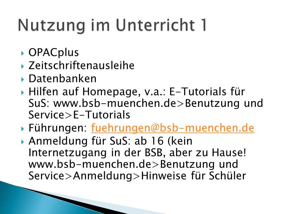  OPACplus  Zeitschriftenausleihe  Datenbanken  Hilfen auf Homepage, v.a.: E-Tutorials für SuS: www.bsb-muenchen.de>Benutzung und Service>E-Tutorials  Führungen: fuehrungen@bsb-muenchen.defuehrungen@bsb-muenchen.de  Anmeldung für SuS: ab 16 (kein Internetzugang in der BSB, aber zu Hause.