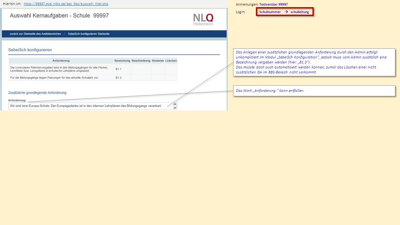 """Hier bin ich:https://99997.eval.nibis.de/qes_bbs/auswahl_titel.phphttps://99997.eval.nibis.de/qes_bbs/auswahl_titel.php Anmerkungen: Testversion 99997 Login: Schulnummer  schulleitung Das Anlegen einer zusätzlichen grundlegenden Anforderung durch den Admin erfolgt unkompliziert im Modul """"SebeiSch Konfiguration , jedoch muss vom Admin zusätzlich eine Bezeichnung vergeben werden (hier: """"B1.3 )."""