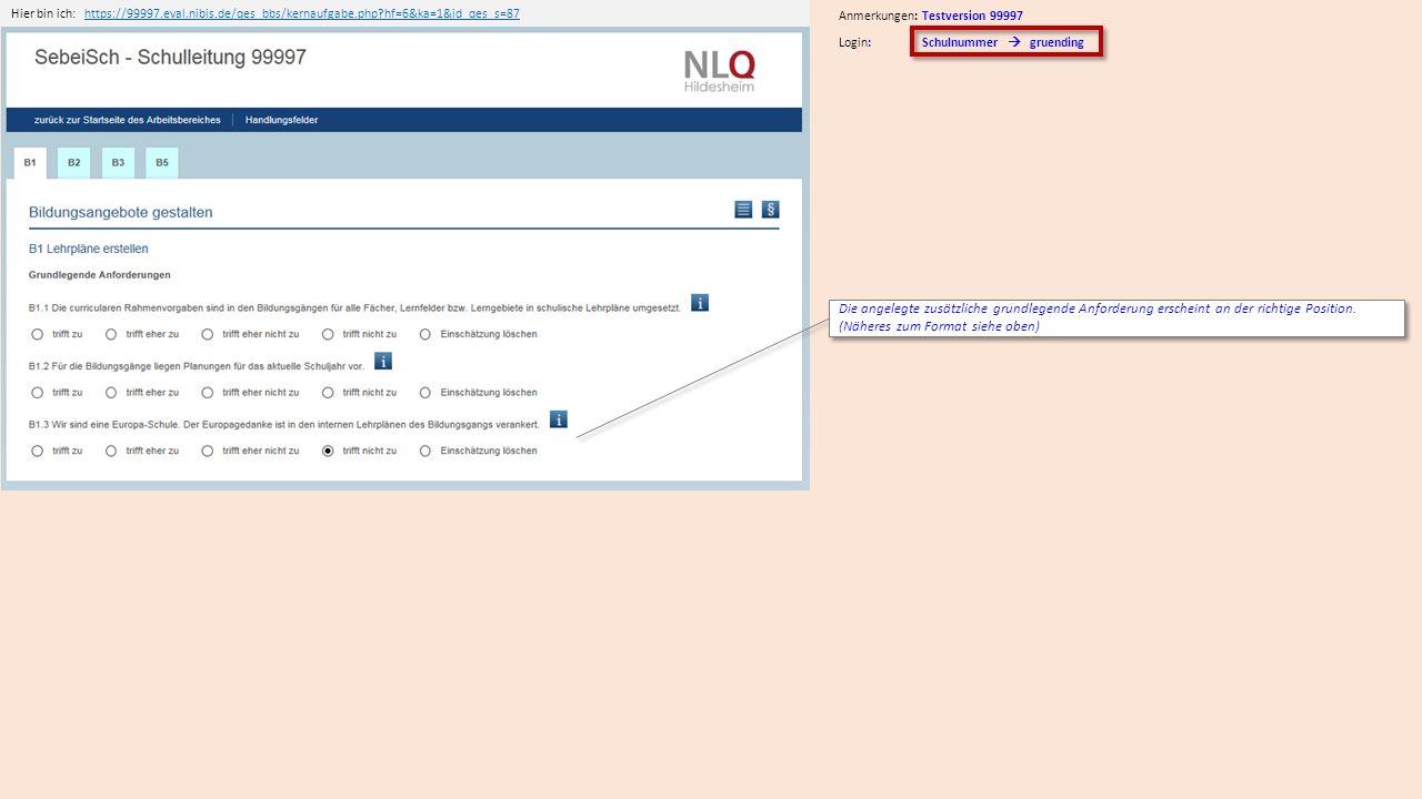 Hier bin ich:https://99997.eval.nibis.de/qes_bbs/kernaufgabe.php?hf=6&ka=1&id_qes_s=87https://99997.eval.nibis.de/qes_bbs/kernaufgabe.php?hf=6&ka=1&id_qes_s=87 Anmerkungen: Testversion 99997 Die angelegte zusätzliche grundlegende Anforderung erscheint an der richtige Position.