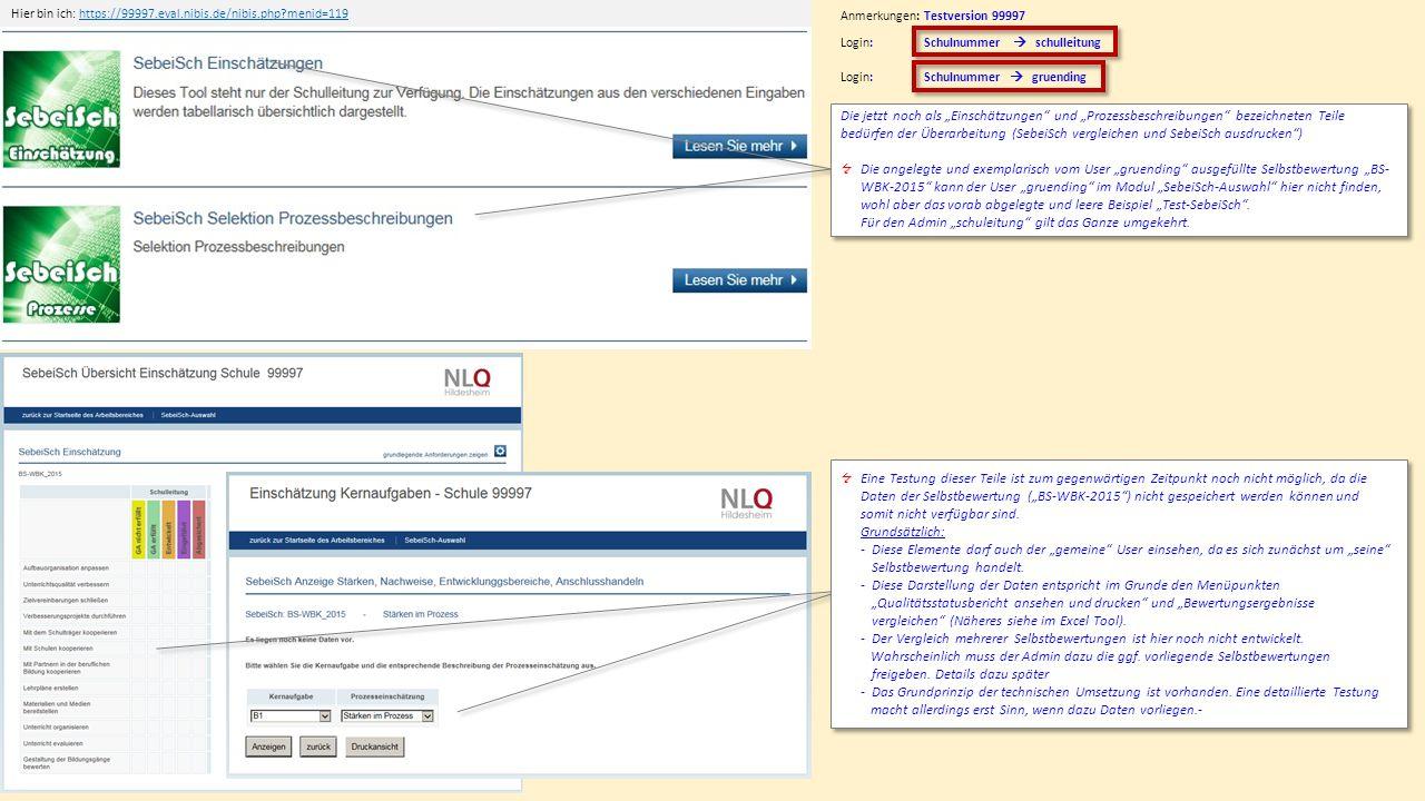 """Hier bin ich: https://99997.eval.nibis.de/nibis.php menid=119https://99997.eval.nibis.de/nibis.php menid=119 Anmerkungen: Testversion 99997 Login: Schulnummer  schulleitung Die jetzt noch als """"Einschätzungen und """"Prozessbeschreibungen bezeichneten Teile bedürfen der Überarbeitung (SebeiSch vergleichen und SebeiSch ausdrucken )  Die angelegte und exemplarisch vom User """"gruending ausgefüllte Selbstbewertung """"BS- WBK-2015 kann der User """"gruending im Modul """"SebeiSch-Auswahl hier nicht finden, wohl aber das vorab abgelegte und leere Beispiel """"Test-SebeiSch ."""